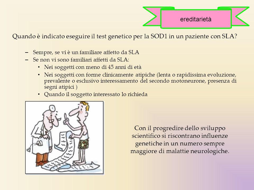 ereditarietà Quando è indicato eseguire il test genetico per la SOD1 in un paziente con SLA Sempre, se vi è un familiare affetto da SLA.
