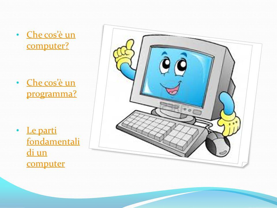 Che cos'è un computer Che cos'è un programma Le parti fondamentali di un computer