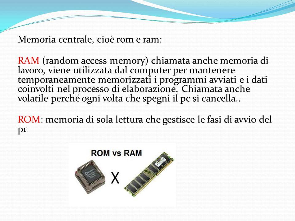 Memoria centrale, cioè rom e ram: RAM (random access memory) chiamata anche memoria di lavoro, viene utilizzata dal computer per mantenere temporaneamente memorizzati i programmi avviati e i dati coinvolti nel processo di elaborazione.