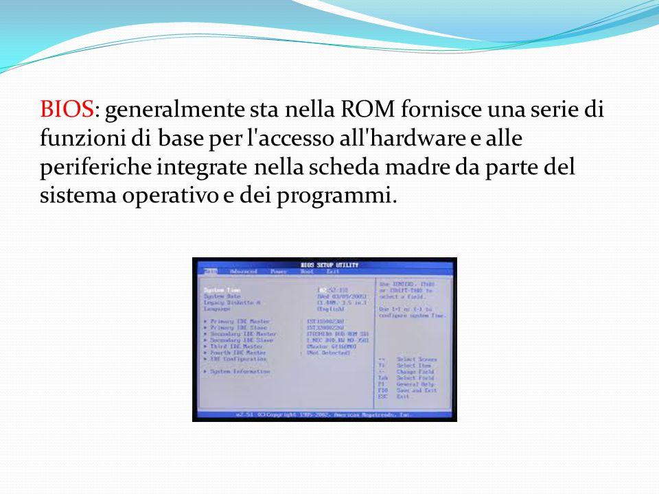 BIOS: generalmente sta nella ROM fornisce una serie di funzioni di base per l accesso all hardware e alle periferiche integrate nella scheda madre da parte del sistema operativo e dei programmi.