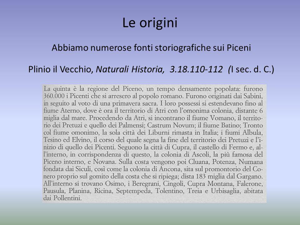 Le origini Abbiamo numerose fonti storiografiche sui Piceni Plinio il Vecchio, Naturali Historia, 3.18.110-112 (I sec.
