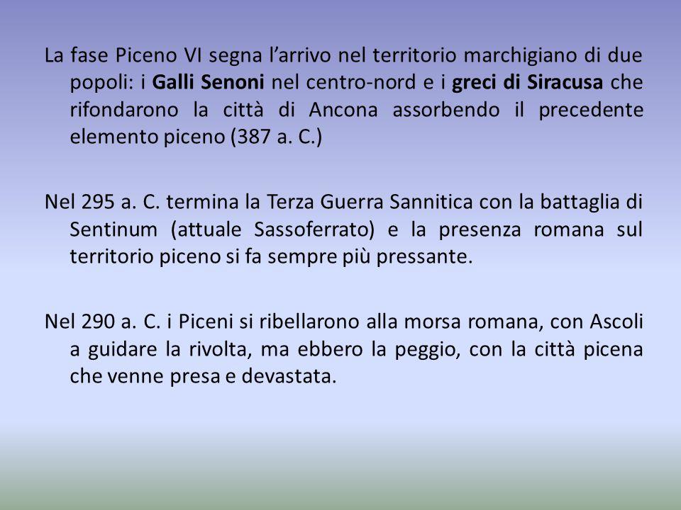La fase Piceno VI segna l'arrivo nel territorio marchigiano di due popoli: i Galli Senoni nel centro-nord e i greci di Siracusa che rifondarono la città di Ancona assorbendo il precedente elemento piceno (387 a.