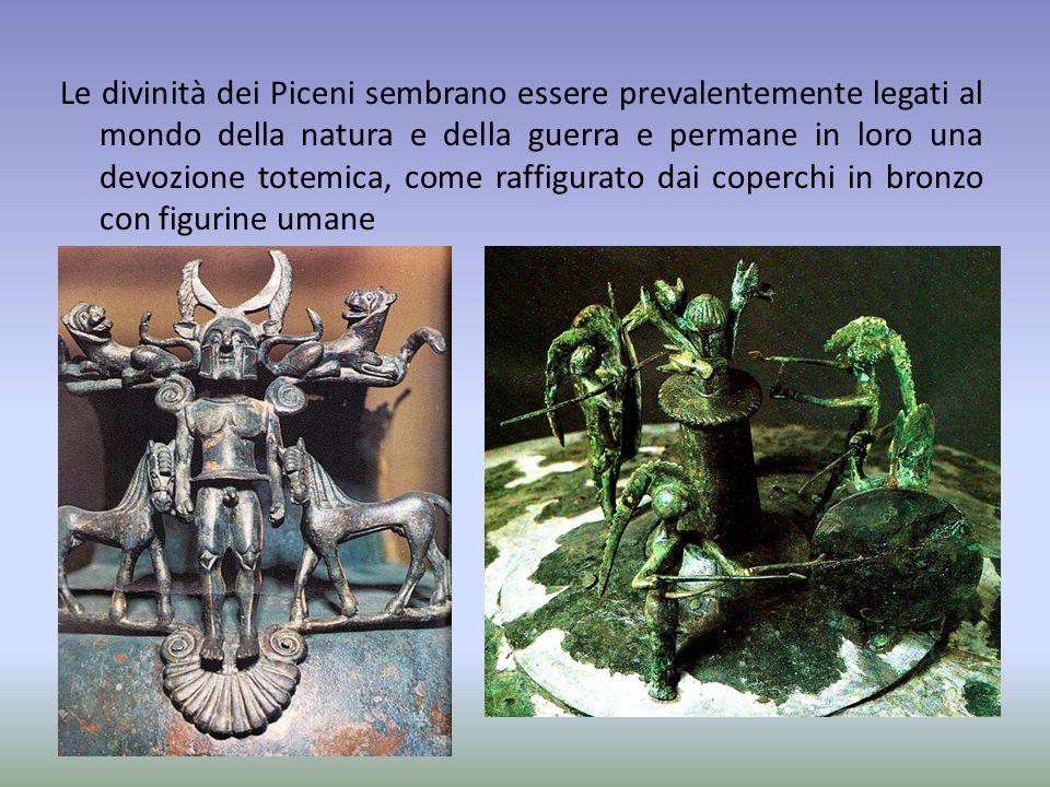 Le divinità dei Piceni sembrano essere prevalentemente legati al mondo della natura e della guerra e permane in loro una devozione totemica, come raffigurato dai coperchi in bronzo con figurine umane