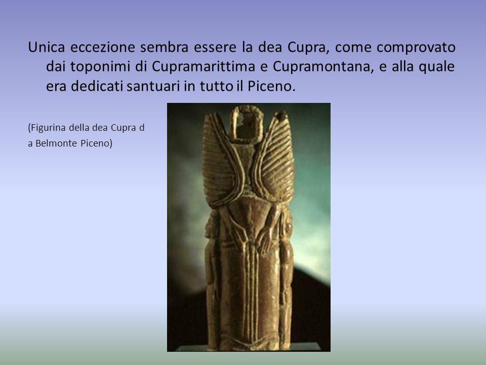 Unica eccezione sembra essere la dea Cupra, come comprovato dai toponimi di Cupramarittima e Cupramontana, e alla quale era dedicati santuari in tutto il Piceno.