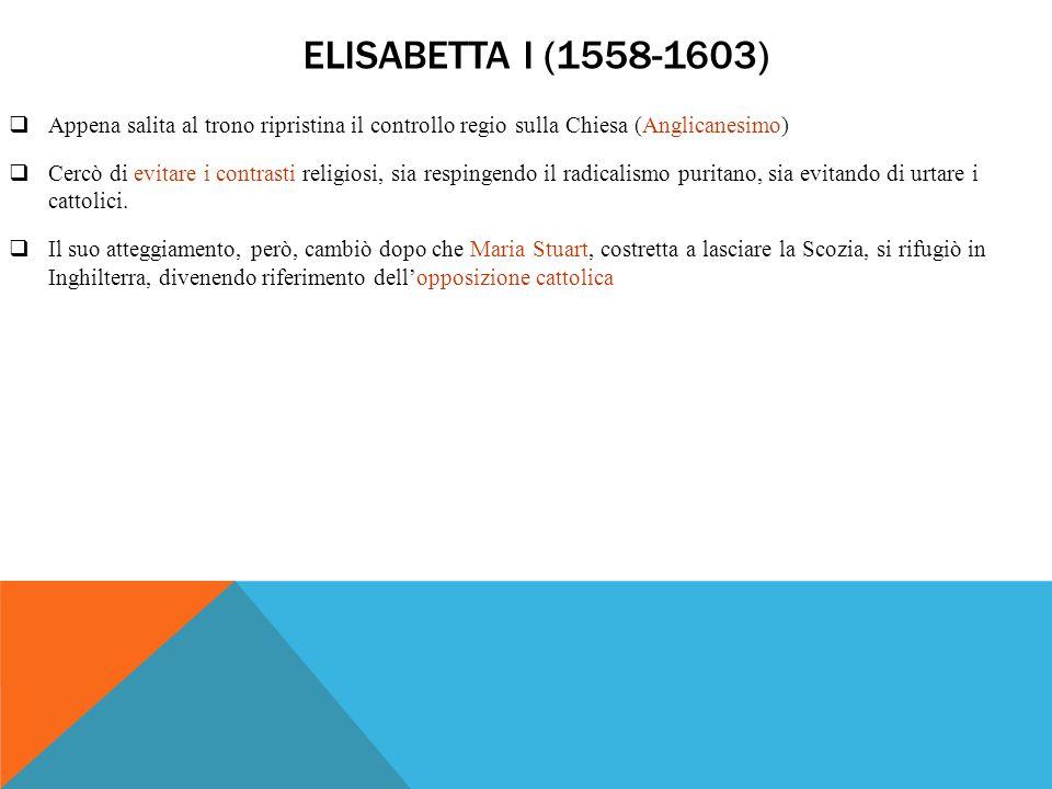 Elisabetta I (1558-1603) Appena salita al trono ripristina il controllo regio sulla Chiesa (Anglicanesimo)