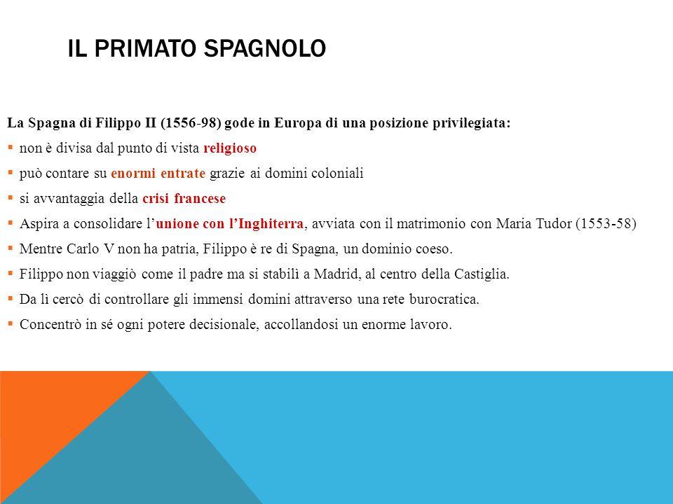 Il primato spagnolo La Spagna di Filippo II (1556-98) gode in Europa di una posizione privilegiata: