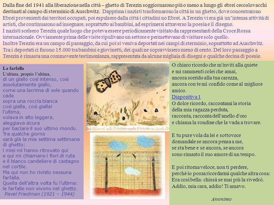 Dalla fine del 1941 alla liberazione nella città – ghetto di Terezin soggiornarono più o meno a lungo gli ebrei cecoslovacchi destinati al campo di sterminio di Auschwitz. Dapprima i nazisti trasformarono la città in un ghetto, dove concentrarono Ebrei provenienti dai territori occupati, poi espulsero dalla città i cittadini no Ebrei. A Terezin vi era già un'intensa attività di artisti, che continuarono ad insegnare, soprattutto ai bambini, ad esprimersi attraverso la poesia e il disegno.