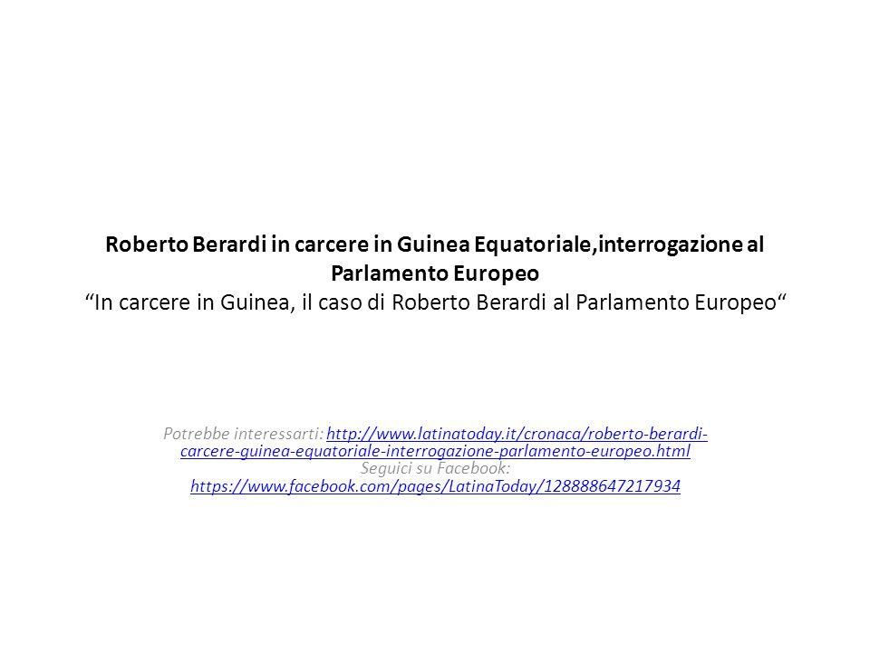 Roberto Berardi in carcere in Guinea Equatoriale,interrogazione al Parlamento Europeo In carcere in Guinea, il caso di Roberto Berardi al Parlamento Europeo