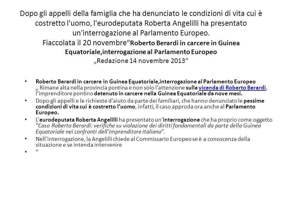 """Dopo gli appelli della famiglia che ha denunciato le condizioni di vita cui è costretto l uomo, l eurodeputata Roberta Angelilli ha presentato un interrogazione al Parlamento Europeo. Fiaccolata il 20 novembre Roberto Berardi in carcere in Guinea Equatoriale,interrogazione al Parlamento Europeo """"Redazione 14 novembre 2013"""