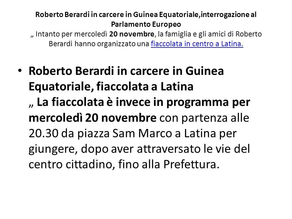 """Roberto Berardi in carcere in Guinea Equatoriale,interrogazione al Parlamento Europeo """" Intanto per mercoledì 20 novembre, la famiglia e gli amici di Roberto Berardi hanno organizzato una fiaccolata in centro a Latina."""