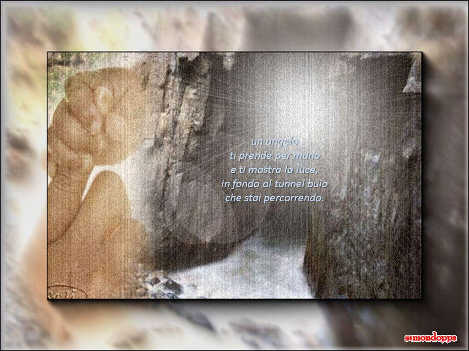 un angelo ti prende per mano e ti mostra la luce, in fondo al tunnel buio che stai percorrendo.