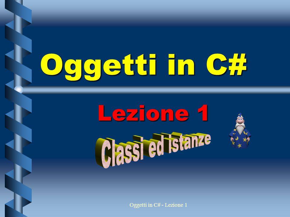 Oggetti in C# Lezione 1 Classi ed istanze Oggetti in C# - Lezione 1