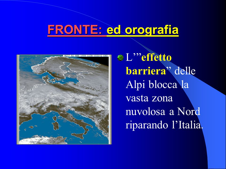 FRONTE: ed orografia L' effetto barriera delle Alpi blocca la vasta zona nuvolosa a Nord riparando l'Italia.