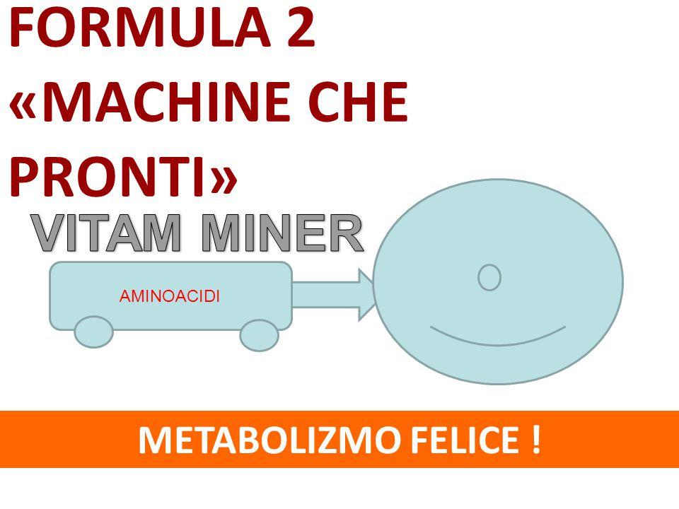 FORMULA 2 «MACHINE CHE PRONTI» VITAM MINER METABOLIZMO FELICE !
