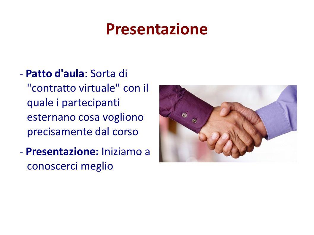 Presentazione - Patto d aula: Sorta di contratto virtuale con il quale i partecipanti esternano cosa vogliono precisamente dal corso.