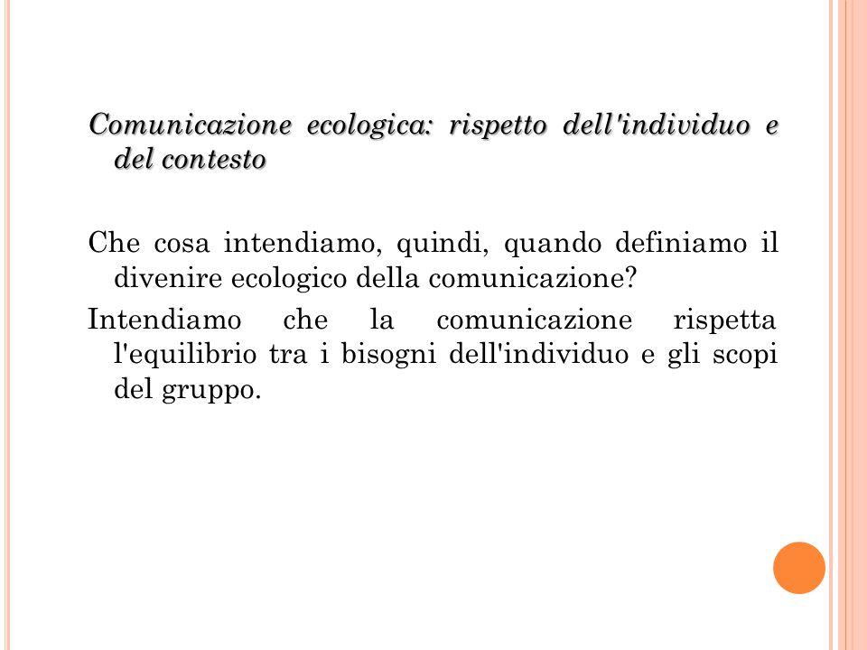 Comunicazione ecologica: rispetto dell individuo e del contesto Che cosa intendiamo, quindi, quando definiamo il divenire ecologico della comunicazione.