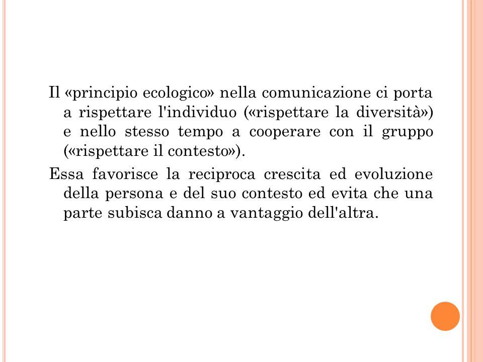 Il «principio ecologico» nella comunicazione ci porta a rispettare l individuo («rispettare la diversità») e nello stesso tempo a cooperare con il gruppo («rispettare il contesto»).