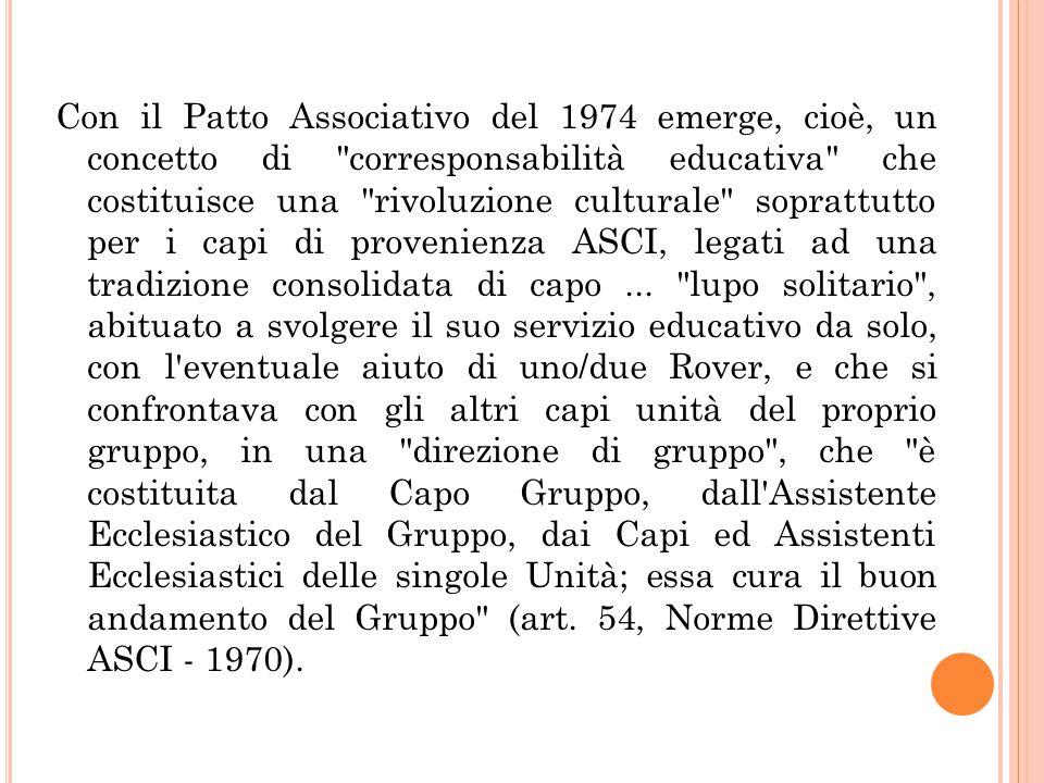 Con il Patto Associativo del 1974 emerge, cioè, un concetto di corresponsabilità educativa che costituisce una rivoluzione culturale soprattutto per i capi di provenienza ASCI, legati ad una tradizione consolidata di capo ...