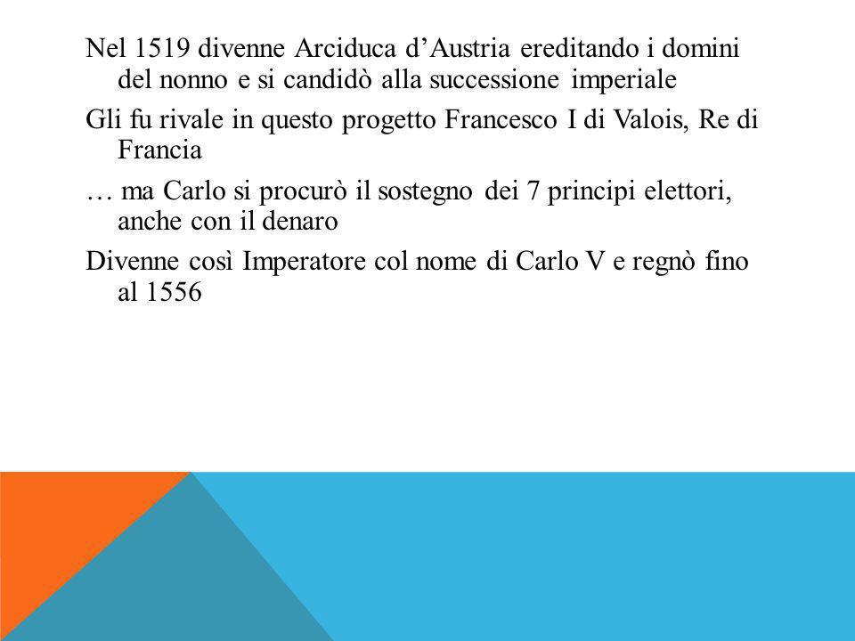 Nel 1519 divenne Arciduca d'Austria ereditando i domini del nonno e si candidò alla successione imperiale Gli fu rivale in questo progetto Francesco I di Valois, Re di Francia … ma Carlo si procurò il sostegno dei 7 principi elettori, anche con il denaro Divenne così Imperatore col nome di Carlo V e regnò fino al 1556