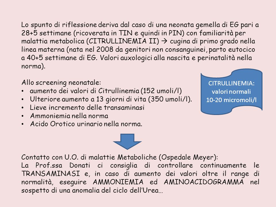 Lo spunto di riflessione deriva dal caso di una neonata gemella di EG pari a 28+5 settimane (ricoverata in TIN e quindi in PIN) con familiarità per malattia metabolica (CITRULLINEMIA II)  cugina di primo grado nella linea materna (nata nel 2008 da genitori non consanguinei, parto eutocico a 40+5 settimane di EG. Valori auxologici alla nascita e perinatalità nella norma).