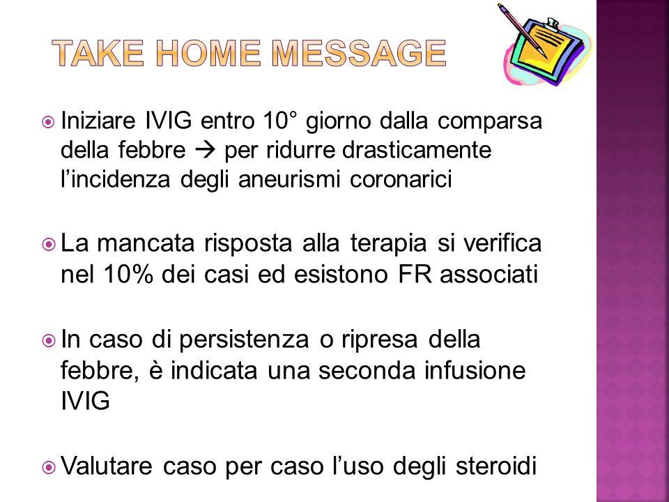 Take home message Iniziare IVIG entro 10° giorno dalla comparsa della febbre  per ridurre drasticamente l'incidenza degli aneurismi coronarici.