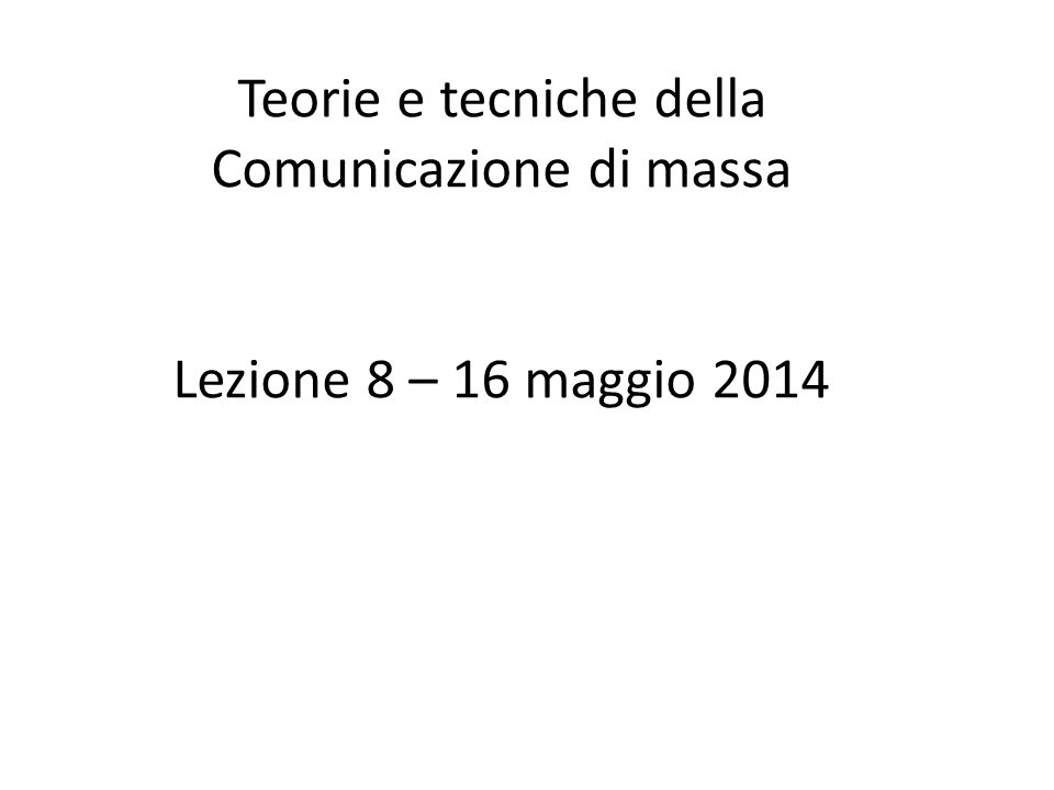 Teorie e tecniche della Comunicazione di massa Lezione 8 – 16 maggio 2014