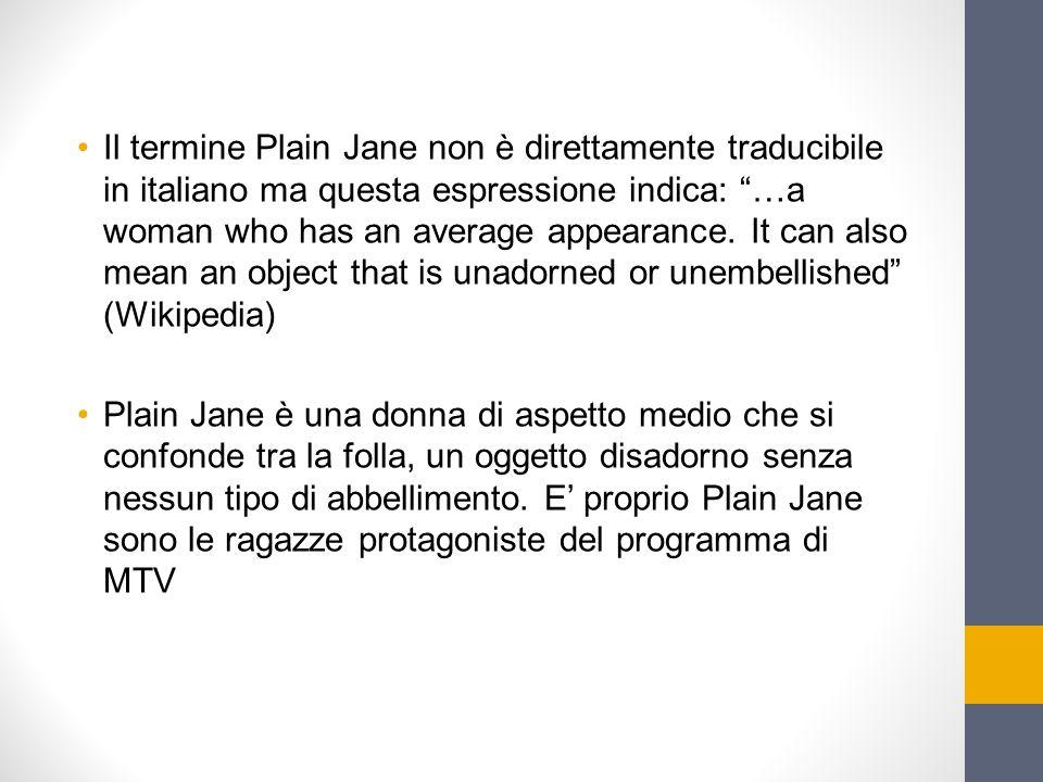 Il termine Plain Jane non è direttamente traducibile in italiano ma questa espressione indica: …a woman who has an average appearance. It can also mean an object that is unadorned or unembellished (Wikipedia)