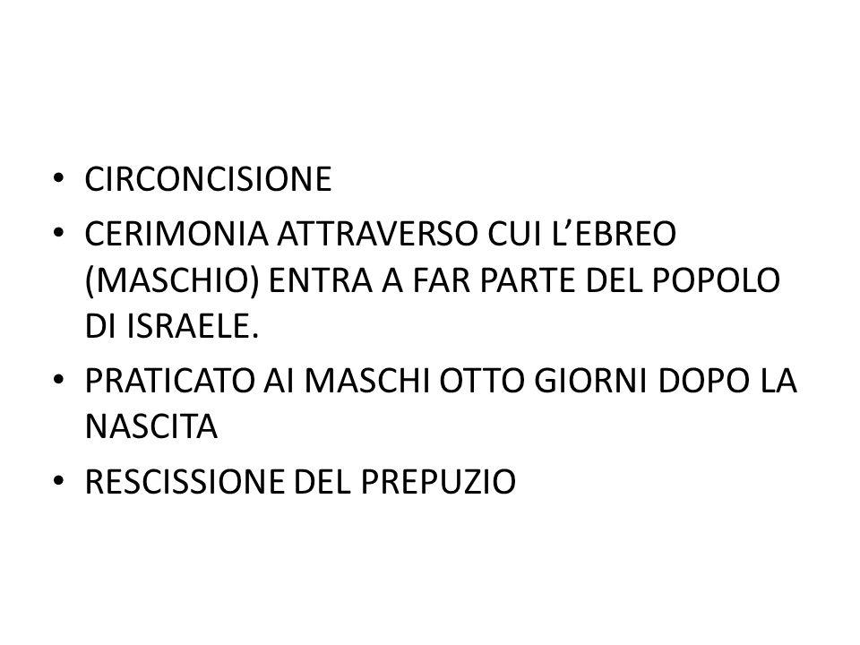 CIRCONCISIONE CERIMONIA ATTRAVERSO CUI L'EBREO (MASCHIO) ENTRA A FAR PARTE DEL POPOLO DI ISRAELE. PRATICATO AI MASCHI OTTO GIORNI DOPO LA NASCITA.