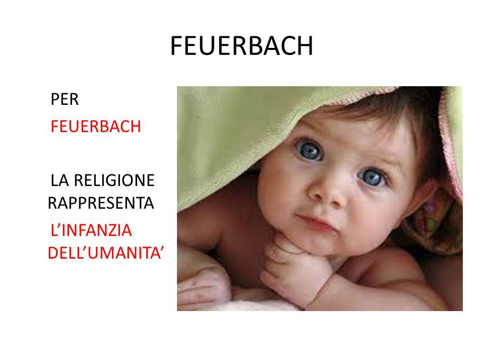FEUERBACH PER FEUERBACH LA RELIGIONE RAPPRESENTA L'INFANZIA DELL'UMANITA'