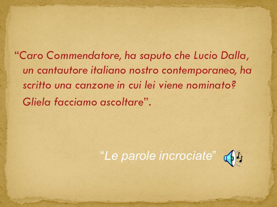Caro Commendatore, ha saputo che Lucio Dalla, un cantautore italiano nostro contemporaneo, ha scritto una canzone in cui lei viene nominato Gliela facciamo ascoltare .