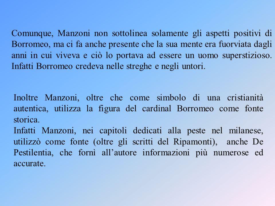 Comunque, Manzoni non sottolinea solamente gli aspetti positivi di Borromeo, ma ci fa anche presente che la sua mente era fuorviata dagli anni in cui viveva e ciò lo portava ad essere un uomo superstizioso. Infatti Borromeo credeva nelle streghe e negli untori.