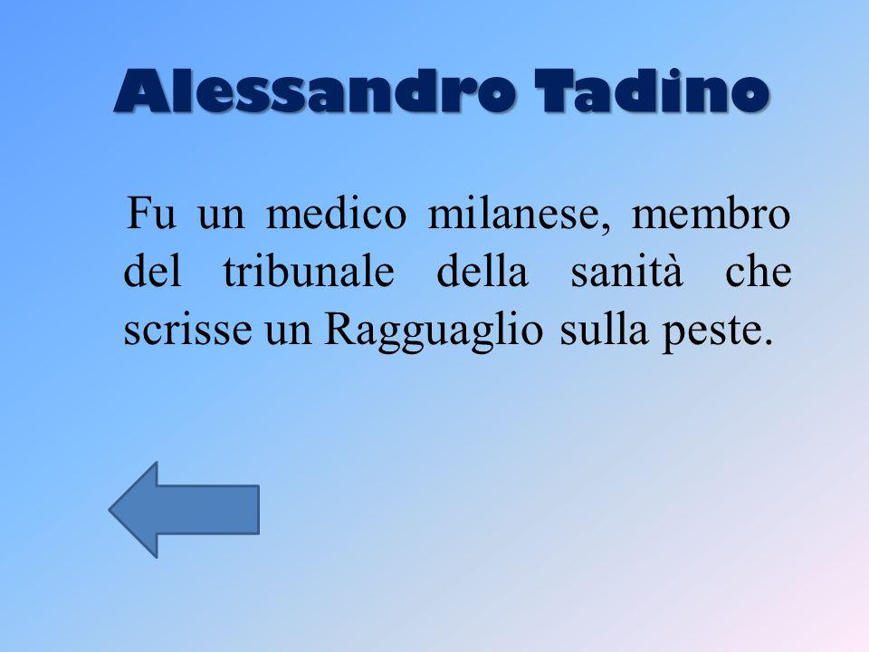 Alessandro Tadino Fu un medico milanese, membro del tribunale della sanità che scrisse un Ragguaglio sulla peste.
