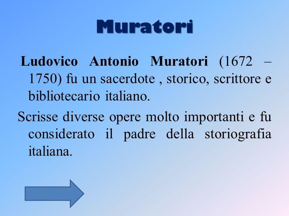 Muratori Ludovico Antonio Muratori (1672 –1750) fu un sacerdote , storico, scrittore e bibliotecario italiano.