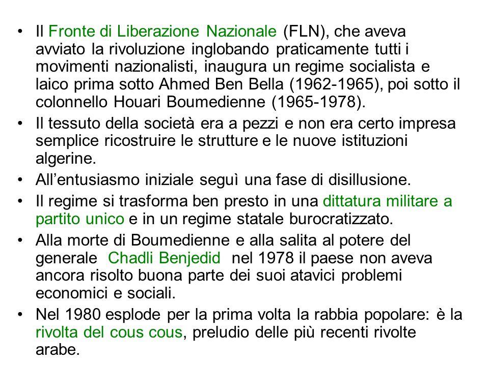 Il Fronte di Liberazione Nazionale (FLN), che aveva avviato la rivoluzione inglobando praticamente tutti i movimenti nazionalisti, inaugura un regime socialista e laico prima sotto Ahmed Ben Bella (1962-1965), poi sotto il colonnello Houari Boumedienne (1965-1978).