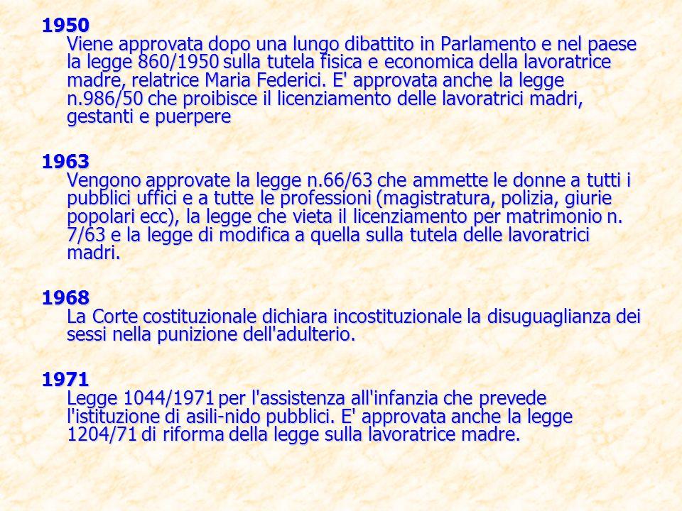 1950 Viene approvata dopo una lungo dibattito in Parlamento e nel paese la legge 860/1950 sulla tutela fisica e economica della lavoratrice madre, relatrice Maria Federici. E approvata anche la legge n.986/50 che proibisce il licenziamento delle lavoratrici madri, gestanti e puerpere