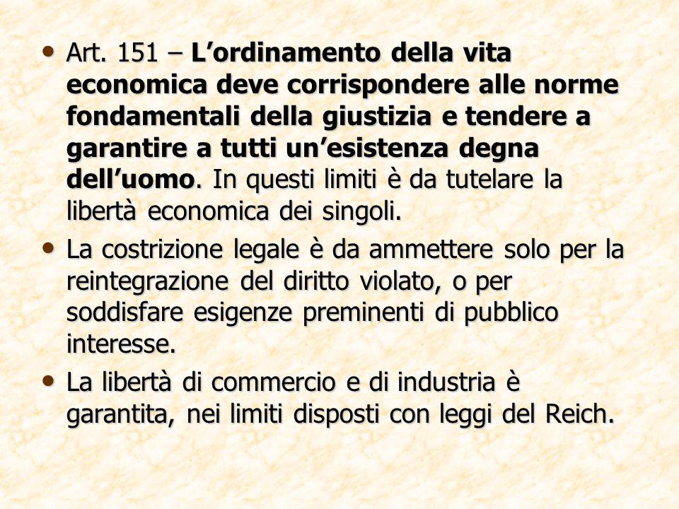 Art. 151 – L'ordinamento della vita economica deve corrispondere alle norme fondamentali della giustizia e tendere a garantire a tutti un'esistenza degna dell'uomo. In questi limiti è da tutelare la libertà economica dei singoli.
