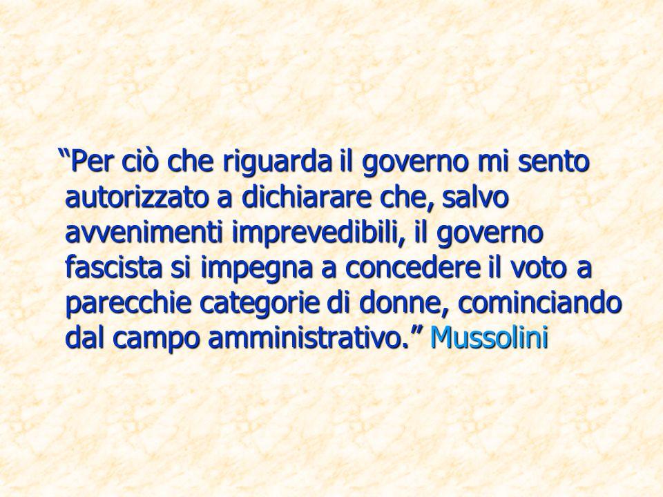 Per ciò che riguarda il governo mi sento autorizzato a dichiarare che, salvo avvenimenti imprevedibili, il governo fascista si impegna a concedere il voto a parecchie categorie di donne, cominciando dal campo amministrativo. Mussolini