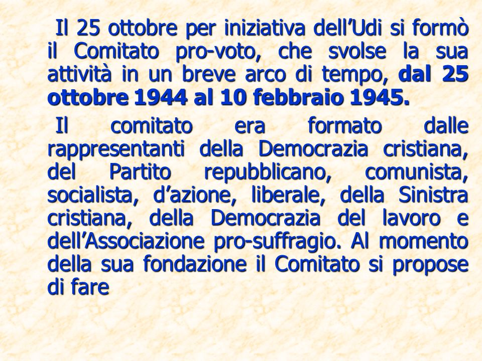 Il 25 ottobre per iniziativa dell'Udi si formò il Comitato pro-voto, che svolse la sua attività in un breve arco di tempo, dal 25 ottobre 1944 al 10 febbraio 1945.