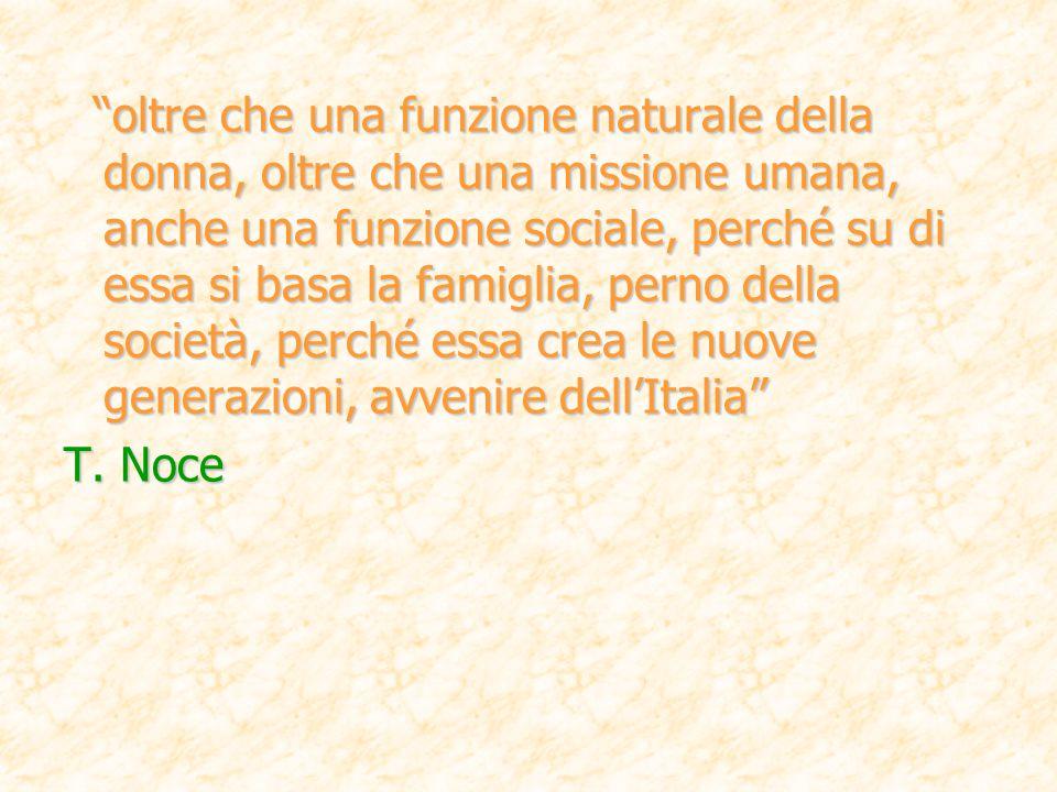 oltre che una funzione naturale della donna, oltre che una missione umana, anche una funzione sociale, perché su di essa si basa la famiglia, perno della società, perché essa crea le nuove generazioni, avvenire dell'Italia