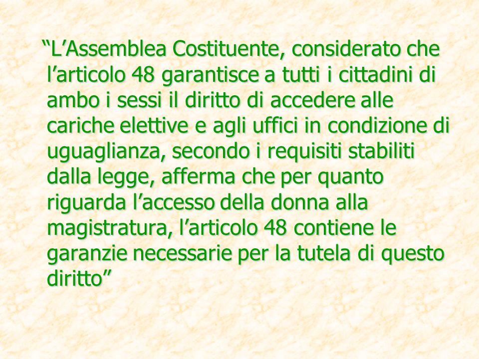 L'Assemblea Costituente, considerato che l'articolo 48 garantisce a tutti i cittadini di ambo i sessi il diritto di accedere alle cariche elettive e agli uffici in condizione di uguaglianza, secondo i requisiti stabiliti dalla legge, afferma che per quanto riguarda l'accesso della donna alla magistratura, l'articolo 48 contiene le garanzie necessarie per la tutela di questo diritto