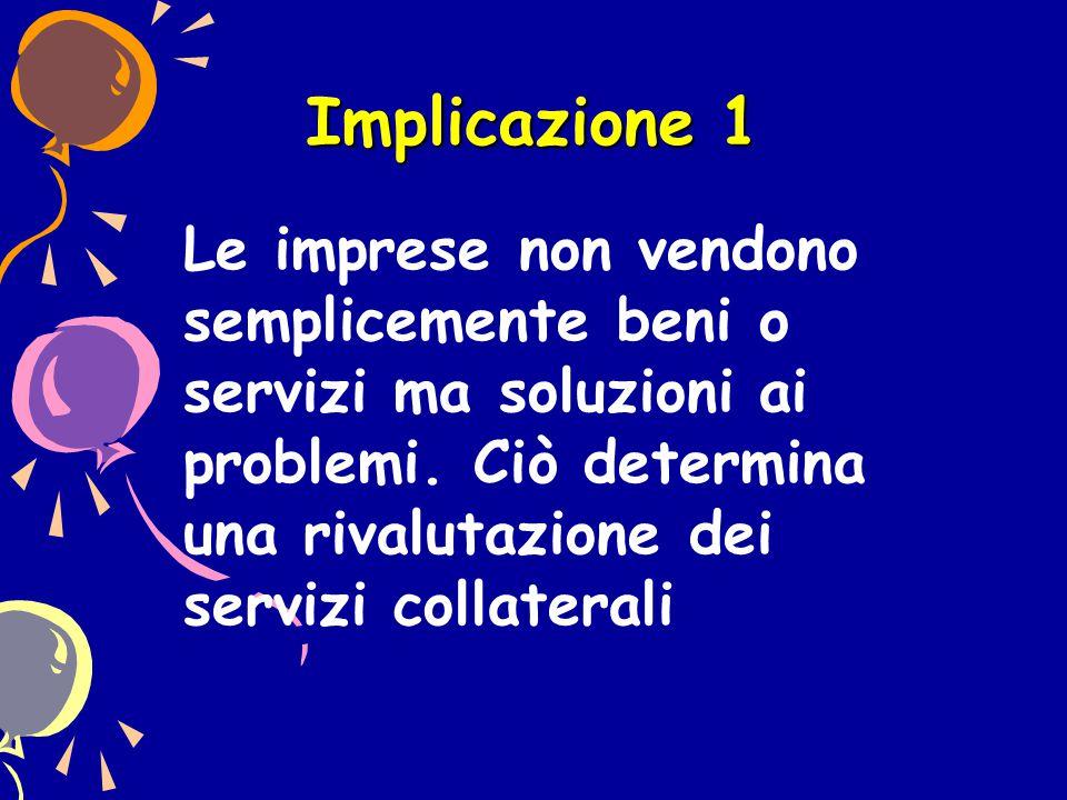 Implicazione 1 Le imprese non vendono semplicemente beni o servizi ma soluzioni ai problemi.