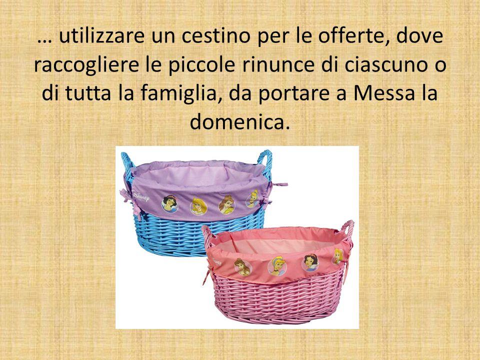 … utilizzare un cestino per le offerte, dove raccogliere le piccole rinunce di ciascuno o di tutta la famiglia, da portare a Messa la domenica.