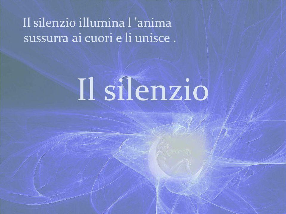 Il silenzio illumina l anima sussurra ai cuori e li unisce .