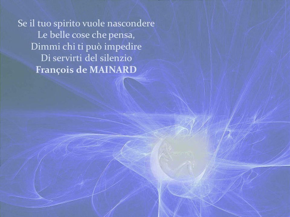 Se il tuo spirito vuole nascondere Le belle cose che pensa, Dimmi chi ti può impedire Di servirti del silenzio François de MAINARD
