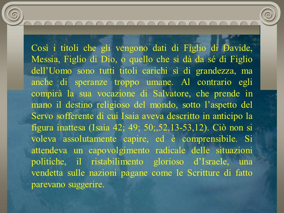 Così i titoli che gli vengono dati di Figlio di Davide, Messia, Figlio di Dio, o quello che si dà da sé di Figlio dell'Uomo sono tutti titoli carichi sì di grandezza, ma anche di speranze troppo umane.