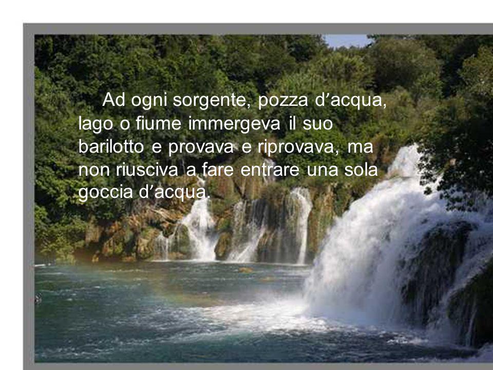 Ad ogni sorgente, pozza d'acqua, lago o fiume immergeva il suo barilotto e provava e riprovava, ma non riusciva a fare entrare una sola goccia d'acqua.