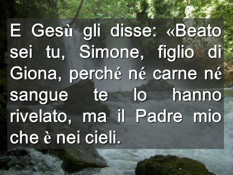 E Gesù gli disse: «Beato sei tu, Simone, figlio di Giona, perché né carne né sangue te lo hanno rivelato, ma il Padre mio che è nei cieli.