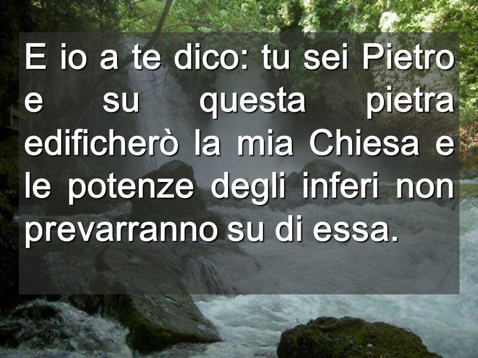 E io a te dico: tu sei Pietro e su questa pietra edificherò la mia Chiesa e le potenze degli inferi non prevarranno su di essa.