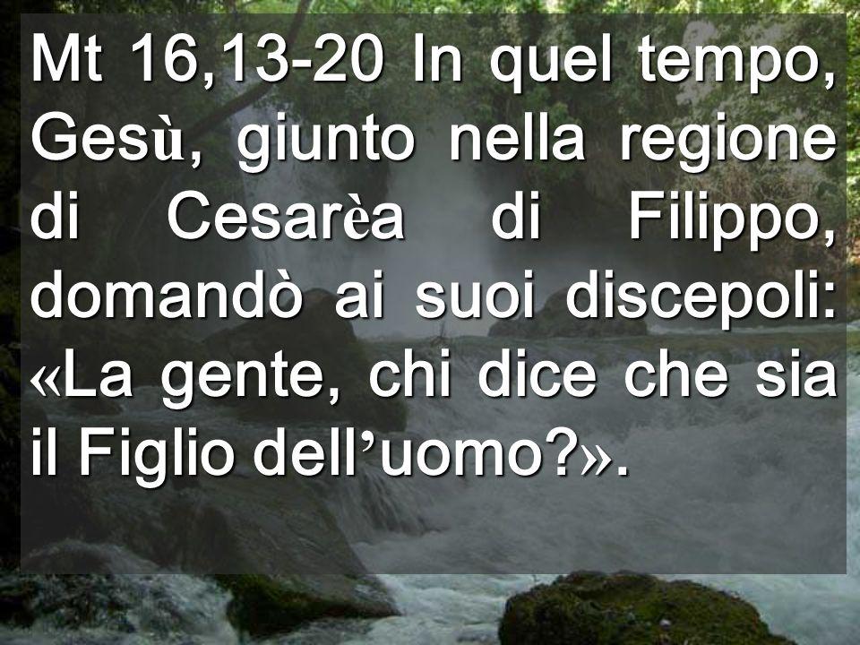 Mt 16,13-20 In quel tempo, Gesù, giunto nella regione di Cesarèa di Filippo, domandò ai suoi discepoli: «La gente, chi dice che sia il Figlio dell'uomo ».