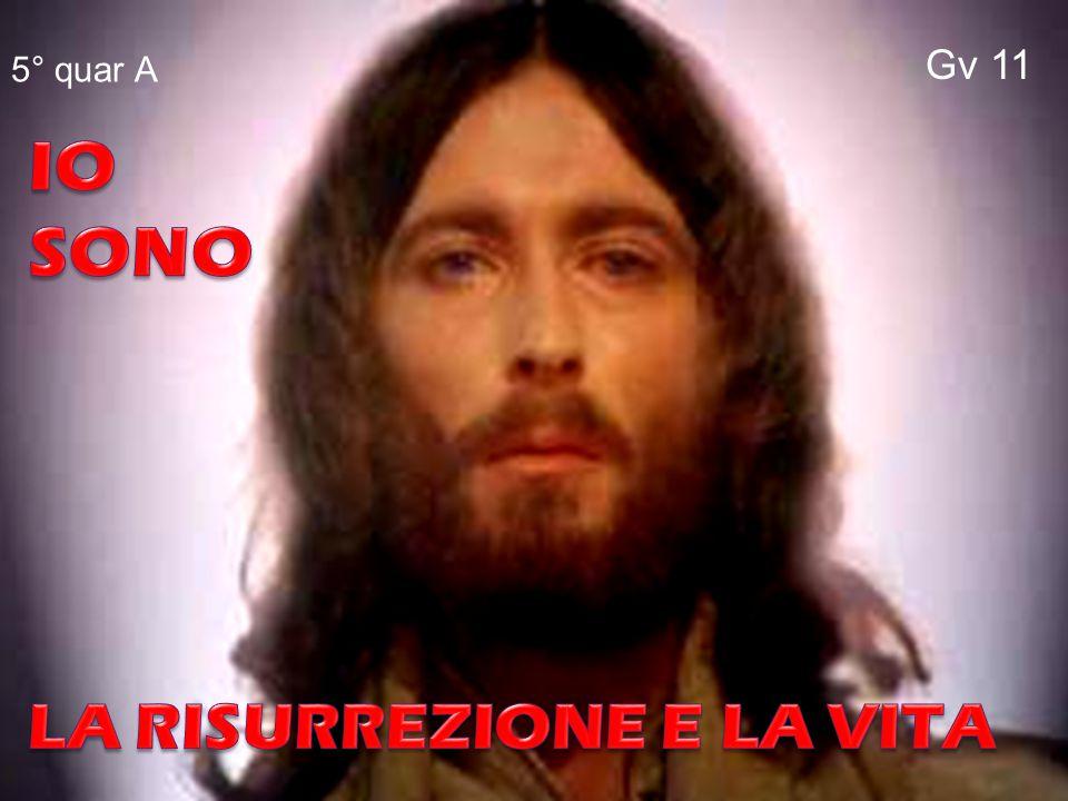 Gv 11 5° quar A IO SONO LA RISURREZIONE E LA VITA